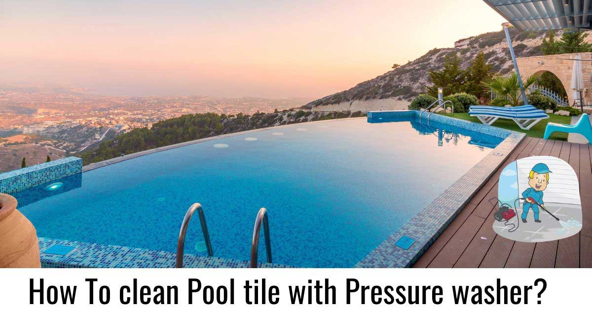 how to clean pool tile with pressure washer a complete guide