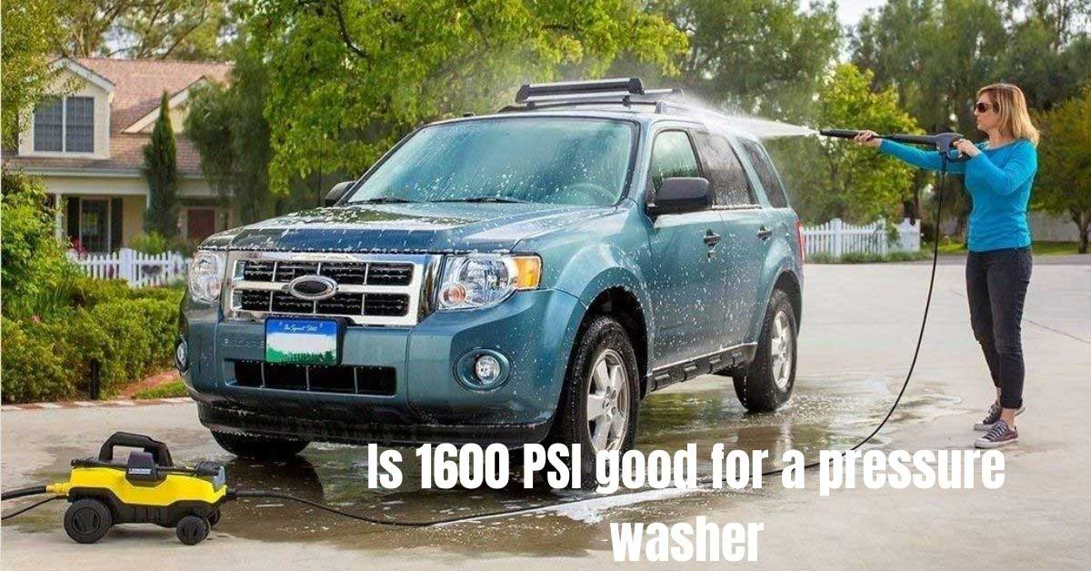 is 1600 PSI good for a pressure washer complete guide
